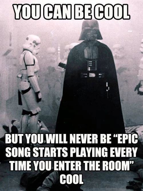 "You can be cool, but you will he be ""epic song starts playing every time you enter the room"" cool."
