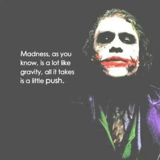 La locura como sabes, se parece a la gravedad. Todo lo que necesita es un pequeño empujón