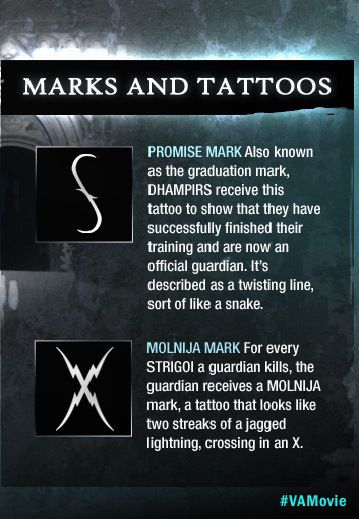 "Richelle Mead's Vampire Academy Marks & Tattoos Explained – Dhampirs wear two categories of tattoos. The first is a Promise Mark, to prove they successfully finished guardian training. It looks something like an ""S."" The second type of tattoo is called a Molnija Mark and looks like an ""X."" A guardian gets the mark added to her skin every time she kills a Strigoi. These vamp stamps sound very tribal to us."