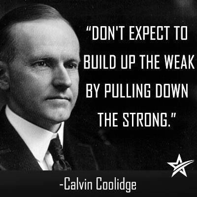 """""""Don't expect to build up the weak by pulling down the strong"""" -Calvin Coolidge  Join us: http://IamTheTeaParty.net  #teaparty #tcot"""