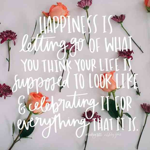"""""""Happiness is letting go of what you think your life is supposed to look like and celebrating it for everything that it is."""""""