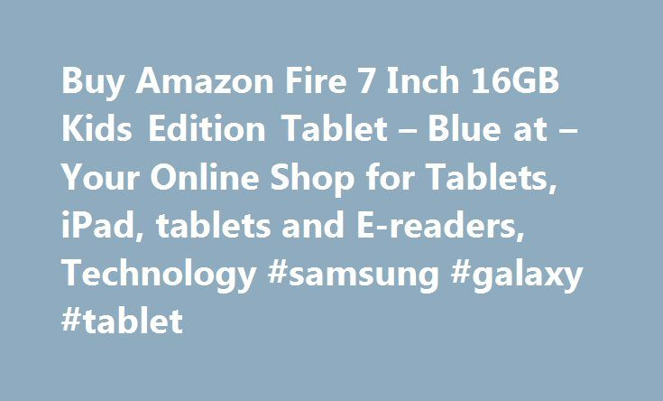 Buy Amazon Fire 7 Inch 16GB Kids Edition Tablet – Blue at – Your Online Shop for Tablets, iPad, tablets and E-readers, Technology #samsung #galaxy #tablet http://tablet.remmont.com/buy-amazon-fire-7-inch-16gb-kids-edition-tablet-blue-at-your-online-shop-for-tablets-ipad-tablets-and-e-readers-technology-samsung-galaxy-tablet/  Amazon Fire 7 Inch 16GB Kids' Edition Tablet – Blue 532/3782 This item is eligible for same day delivery and faster in‑store collection Unbelievable price. Powerful…