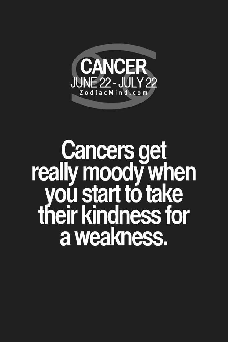 Cancer Zodiac Sign ♋ get really moody when you start to take their kindness for a weakness.