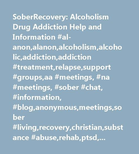 SoberRecovery: Alcoholism Drug Addiction Help and Information #al-anon,alanon,alcoholism,alcoholic,addiction,addiction #treatment,relapse,support #groups,aa #meetings, #na #meetings, #sober #chat, #information, #blog,anonymous,meetings,sober #living,recovery,christian,substance #abuse,rehab,ptsd, #bi-polar,eating #disorders, #rss #feeds,crack #cocaine,family,wife,spouse,husband,son,daughter,child,alcoholic,drug #addict…