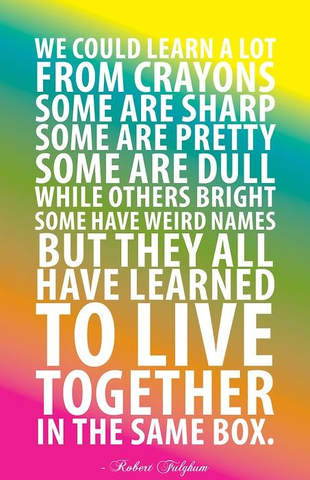 We could learn a lot from crayons: some are sharp, some are pretty, some are dull, while others bright, some have weird names, but they all have learned to live together in the same box.  ~Robert Fulghum