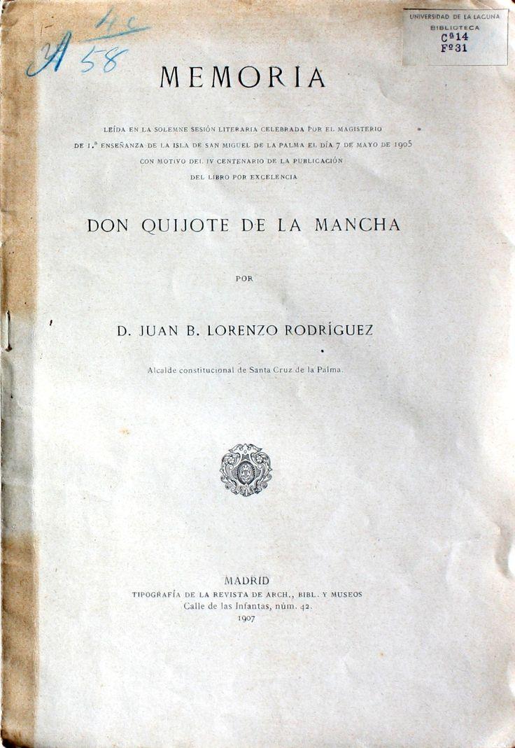 Memoria leída...en la isla de San Miguel de la Palma el día 7 de mayo de 1905 con motivo del IV Centenario de...Don Quijote de la Mancha / por Juan B. Lorenzo Rodríguez http://absysnetweb.bbtk.ull.es/cgi-bin/abnetopac01?TITN=147165