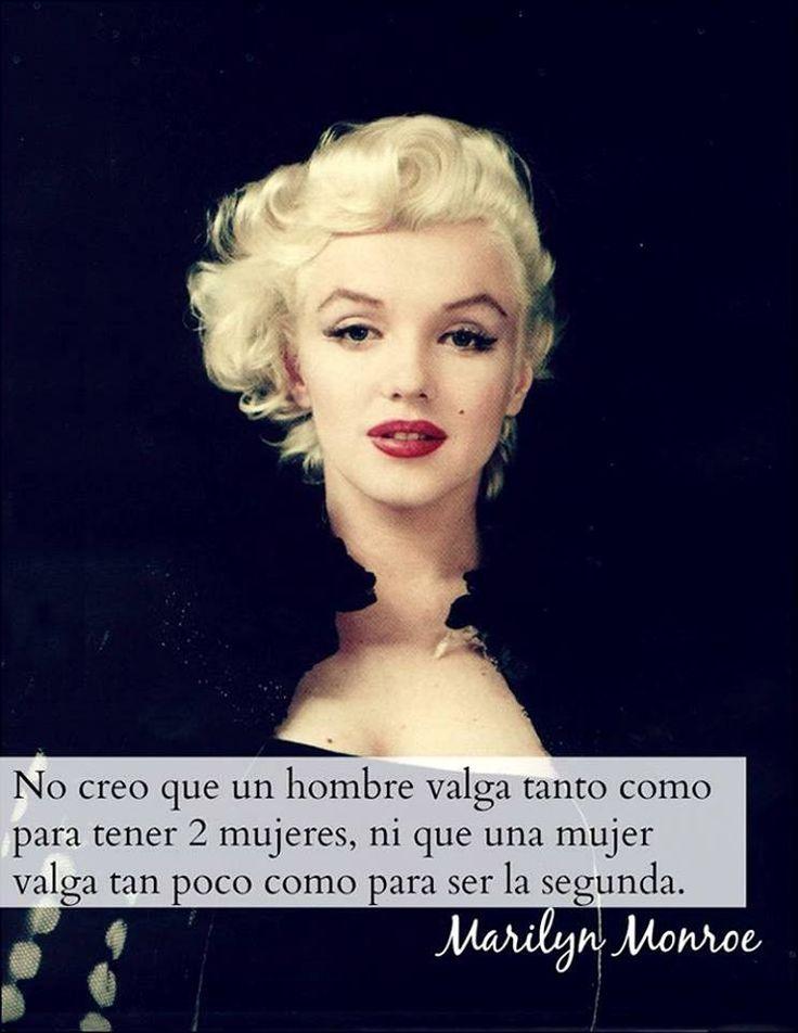 No creo que un hombre valga tanto como para tener 2 mujeres, ni que una mujer valga tan poco como para ser la segunda Marilyn Monroe