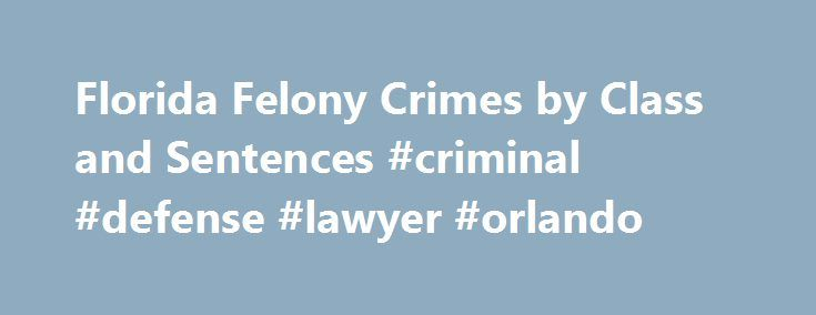 Florida Felony Crimes by Class and Sentences #criminal #defense #lawyer #orlando http://earnings.nef2.com/florida-felony-crimes-by-class-and-sentences-criminal-defense-lawyer-orlando/  # Florida Felony Crimes by Class and Sentences Florida law divides crimes into felonies and misdemeanors. Felonies in Florida are punishable by death or imprisonment in state prison and classified as capital or life felonies; or felonies of the first, second, or third degree. Misdemeanors are less serious…