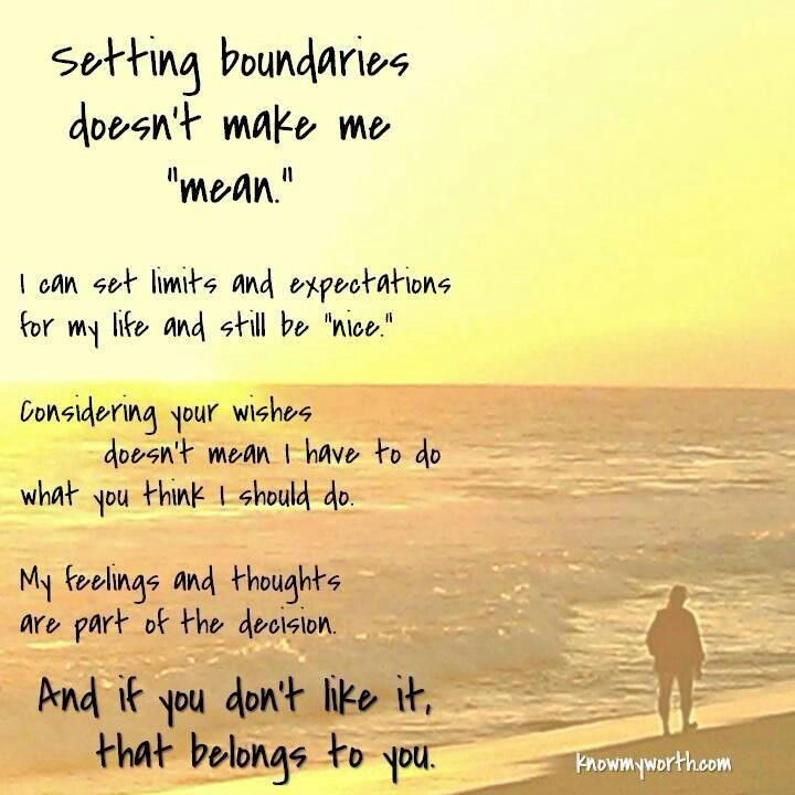 """Setting Boundaries Doesn't Make Me """"Mean""""...I Can Set Limits And Expectations For My Life And Still Be """"Nice."""" Considering Your Wishes Doesn't Mean I Have To Do What You Think I Should Do. My Feelings And Thoughts Are Part Of The Decision. And If You Don't Like It, That Belongs To You."""