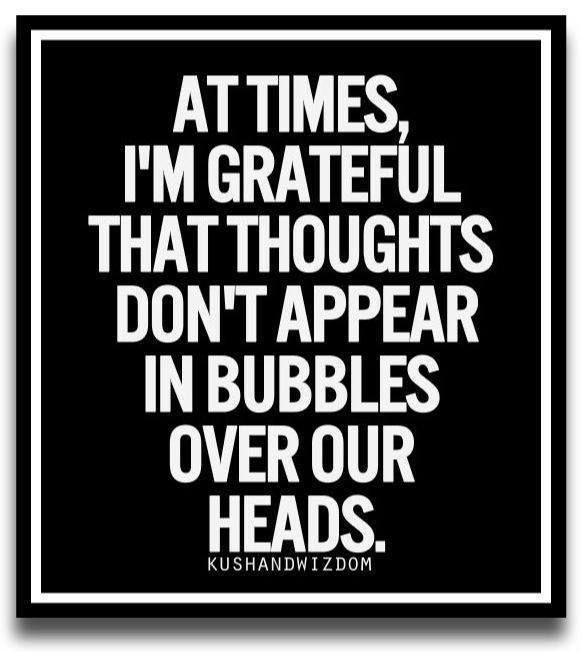 At times, I'm grateful that thoughts don't appear in bubbles over our heads. ;-)