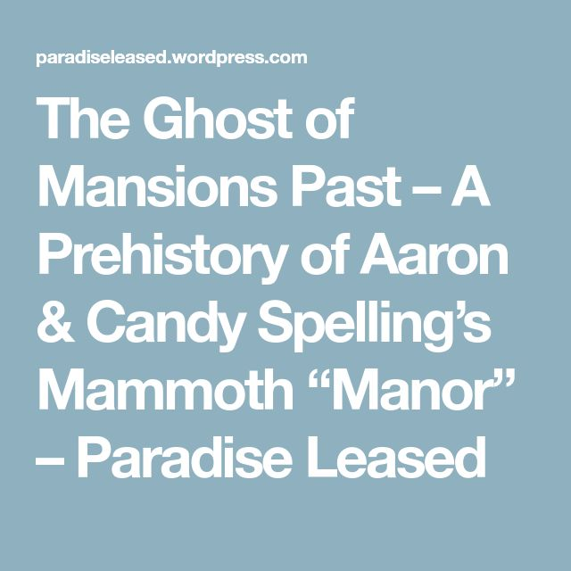 "The Ghost of Mansions Past – A Prehistory of Aaron & Candy Spelling's Mammoth ""Manor"" – Paradise Leased"