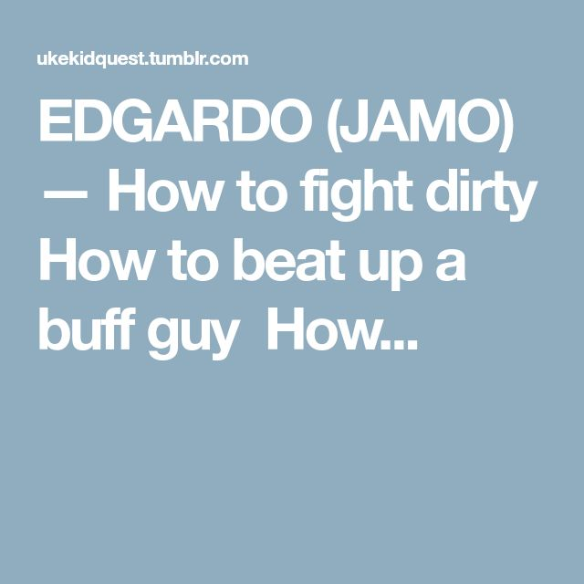 EDGARDO (JAMO) — How to fight dirty How to beat up a buff guy How...