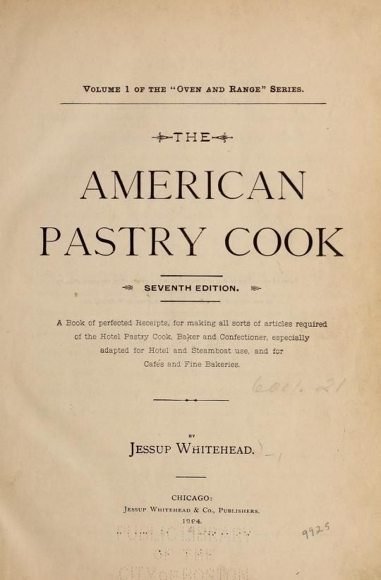 1894 | The American Pastry Cook: a Book of Perfected Receipts for Making All Sorts of Articles Required of the Hotel Pastry Cook, Especially Adapted for Hotel and Steamboat, and for Cafés and Fine Bakeries | By Jessup Whitehead | Seventh Edition