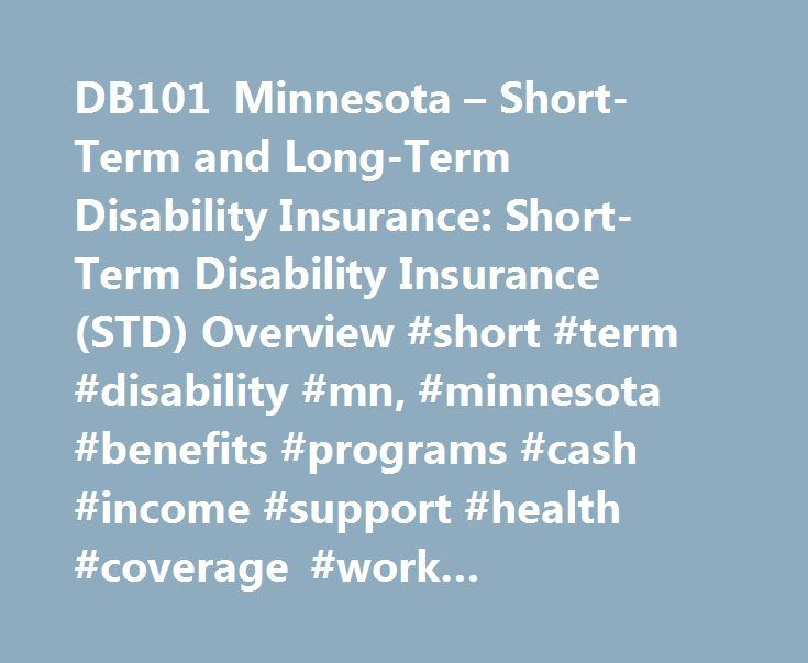 DB101 Minnesota – Short-Term and Long-Term Disability Insurance: Short-Term Disability Insurance (STD) Overview #short #term #disability #mn, #minnesota #benefits #programs #cash #income #support #health #coverage #work #employment #incentives http://law.nef2.com/db101-minnesota-short-term-and-long-term-disability-insurance-short-term-disability-insurance-std-overview-short-term-disability-mn-minnesota-benefits-programs-cash-income-support-hea/  # Sign In or Register My DB101 Sign In…