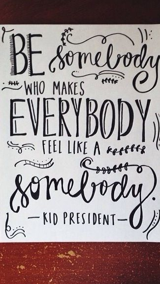 Be somebody who makes everybody feel like a somebody.
