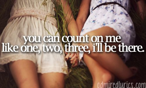 And I know when I need it I can count on you like four, three, two, you'll be there. Cause that's what friends are supposed to do. :)