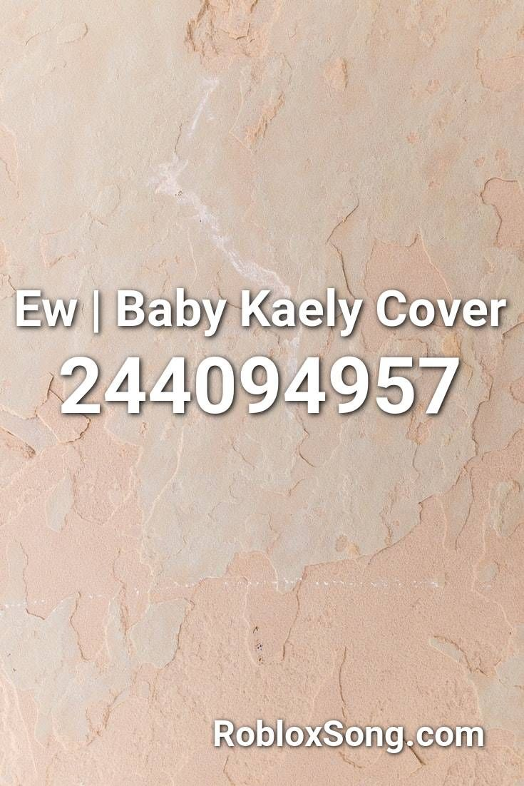 Ew Baby Kaely Cover Roblox Id Roblox Music Codes Roblox Songs Coding