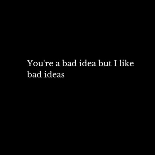 You're a bad idea but I like bad ideas.