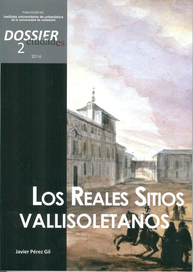 CIUDADES. DOSSIER 2 (2016). LOS REALES SITIOS VALLISOLETANOS INSTITUTO UNIVERSITARIO, DE URBANISTICA  +info: (pinchando foto se accede a la página de EdUVa) http://almena.uva.es/record=b1735834~S1*spi