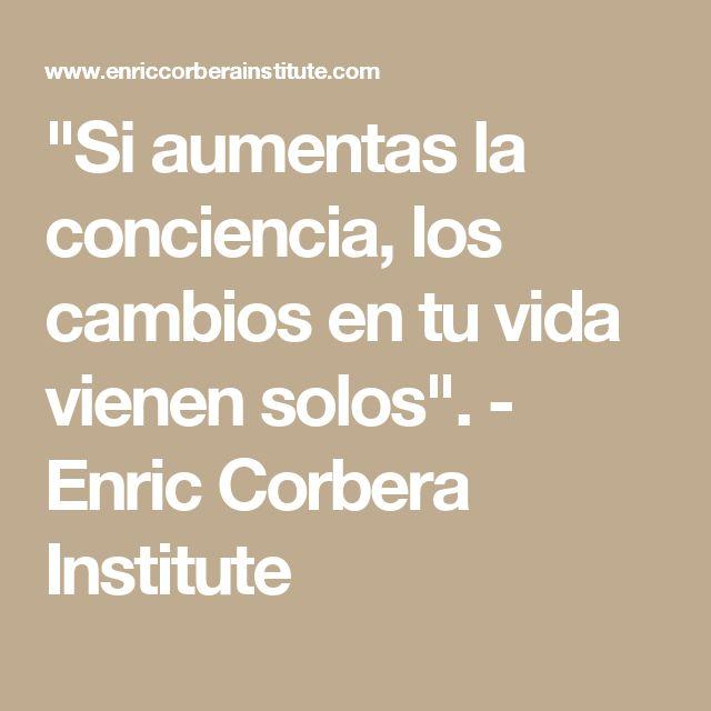 """""""Si aumentas la conciencia, los cambios en tu vida vienen solos"""". - Enric Corbera Institute"""