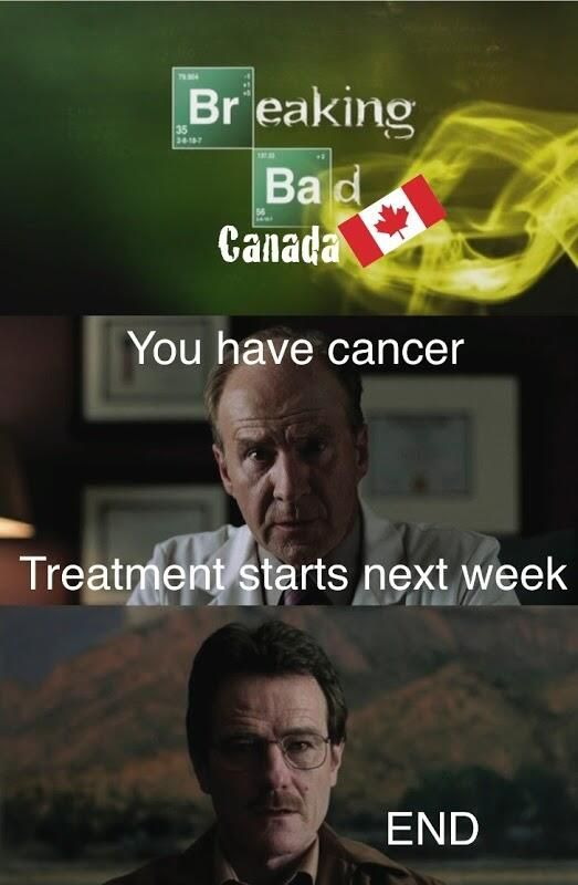 Breaking Bad Canada - End because they found the cancer too late because you were on a two year waiting list, yeaaaaa.