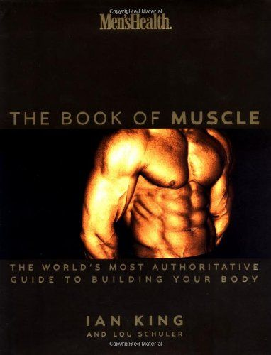 Men's Health: The Book of Muscle : The World's Most #Authoritative Guide to Building Your Body/Lou Schuler, Ian King