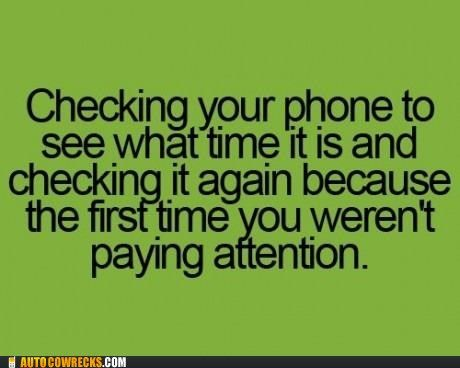 Checking your phone to see what time it is..