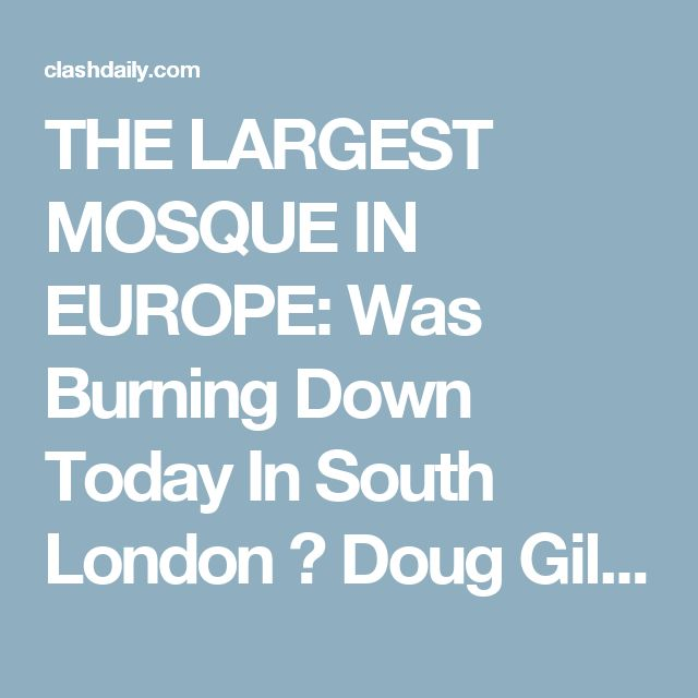 THE LARGEST MOSQUE IN EUROPE: Was Burning Down Today In South London ⋆ Doug Giles ⋆ #ClashDaily