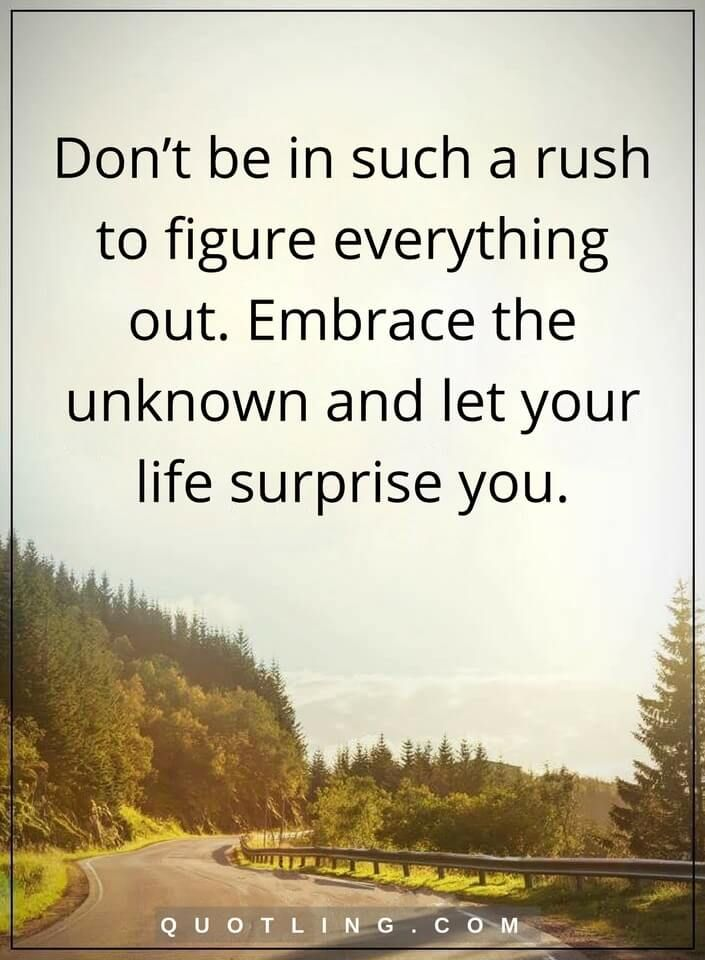 be patient quotes Don't be in such a rush to figure everything out. Embrace the unknown and let your life surprise you.