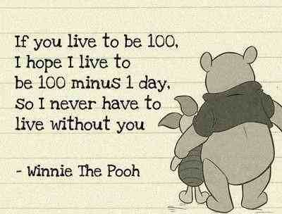 If you live to be 100. I hope I live to be 100 minus 1 day. So I never have to live without you.-Winnie The Pooh