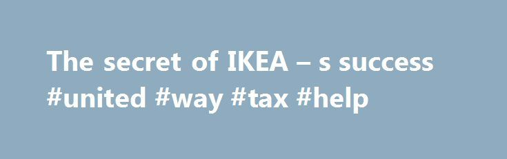 The secret of IKEA – s success #united #way #tax #help http://kentucky.remmont.com/the-secret-of-ikea-s-success-united-way-tax-help/  # Lean operations, shrewd tax planning and tight control Print edition Next in The world this week Next in The world this week Next in The world this week Next in Leaders Next in Leaders Next in Leaders Next in Leaders Next in Leaders Next in Letters Next in Briefing Next in Briefing Next in Briefing Next in Briefing Next in Briefing Next in Briefing Next in…
