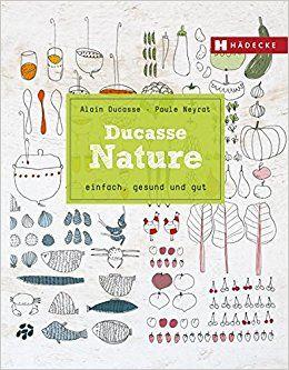 Nature: einfach, gesund und gut - 190 Rezepte von Alain Ducasse, Fona Verlag 2014, ISBN-13: 978-3037804759