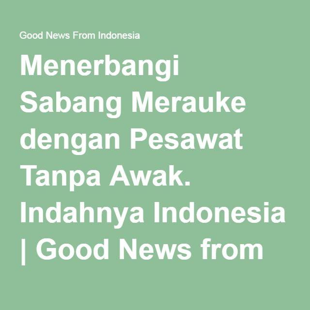 Menerbangi Sabang Merauke dengan Pesawat Tanpa Awak. Indahnya Indonesia | Good News from Indonesia