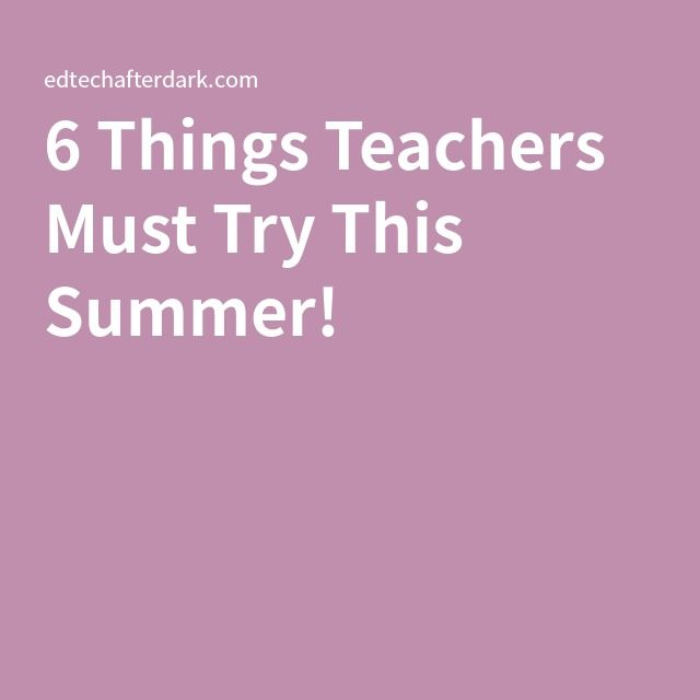 6 Things Teachers Must Try This Summer!