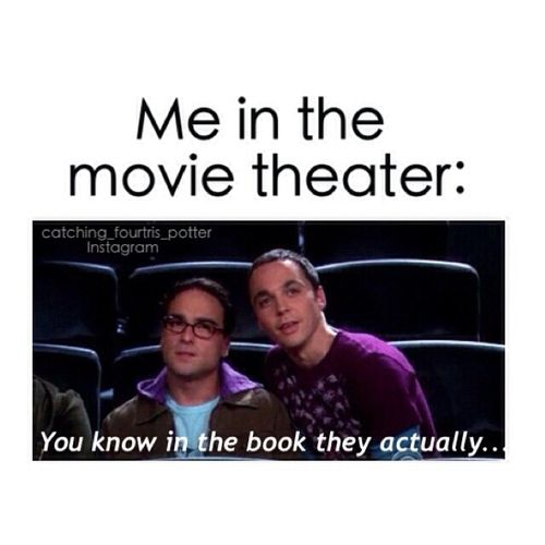 This is so me! And I actually say that to my friend, who's read about every book there is to read (not really ;)), and we both talked all the way through the Sea of Monsters movie because it sucked. :(