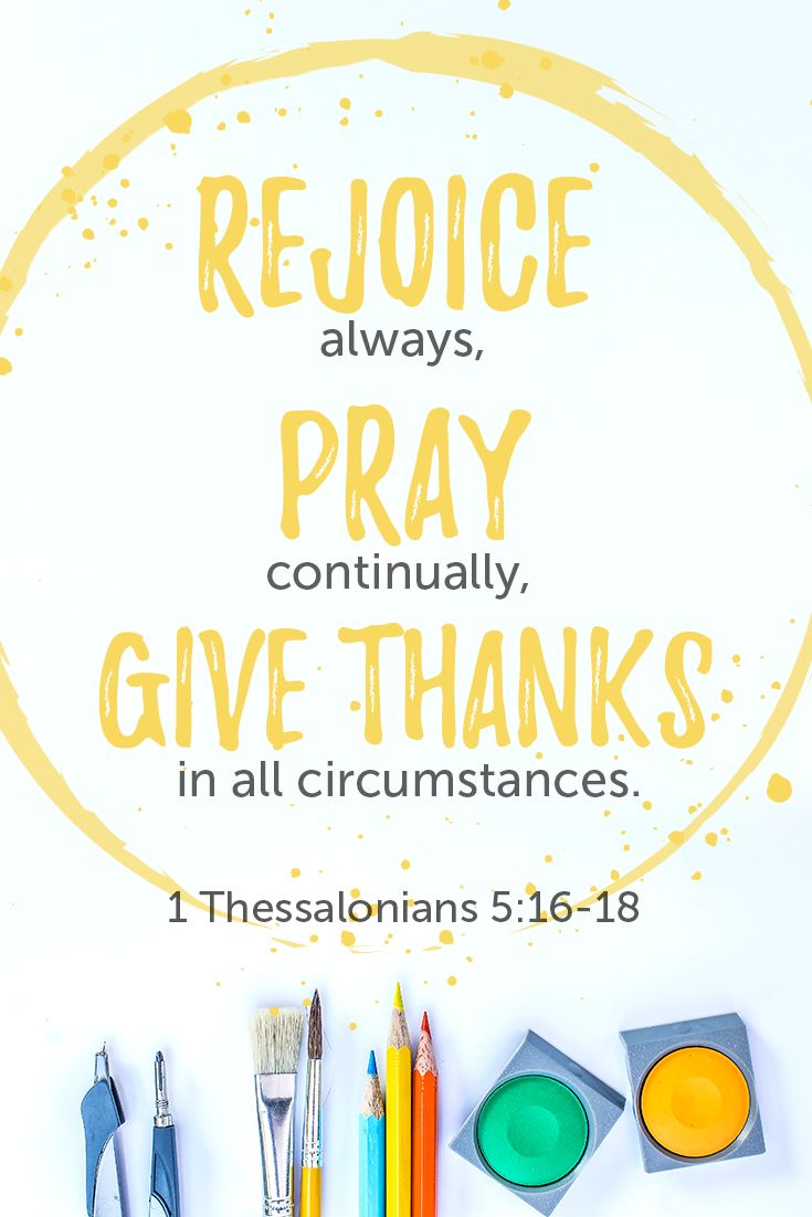"""""""Rejoice always, pray continually, give thanks in all circumstances."""" - 1 Thessalonians 5:16-18"""