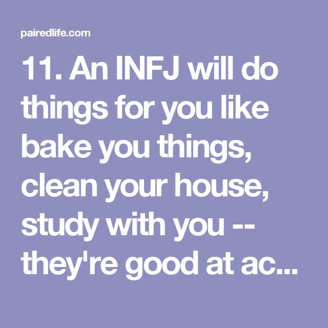 11. An INFJ will do things for you like bake you things, clean your house, study with you -- they're good at acts of service. It doesn't feel too clingy or weird to them. 12. An INFJ will spend a god awful amount of time with you one on one. They'll easily stay with you till the sunrises if they like you. 13. An INFJ will let you in on personal details, like what they screwed up or what's happening with their family. Deep stuff that they wouldn't share with just anybody. 14. An INFJ will…