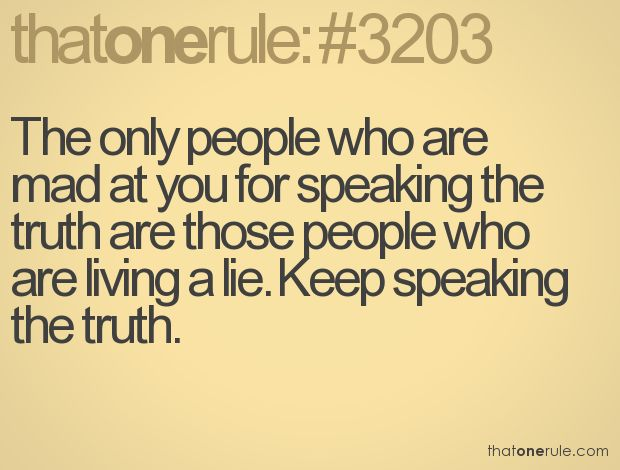 The only people who are mad at you for speaking the truth are those people who are living a lie. Keep speaking the truth.