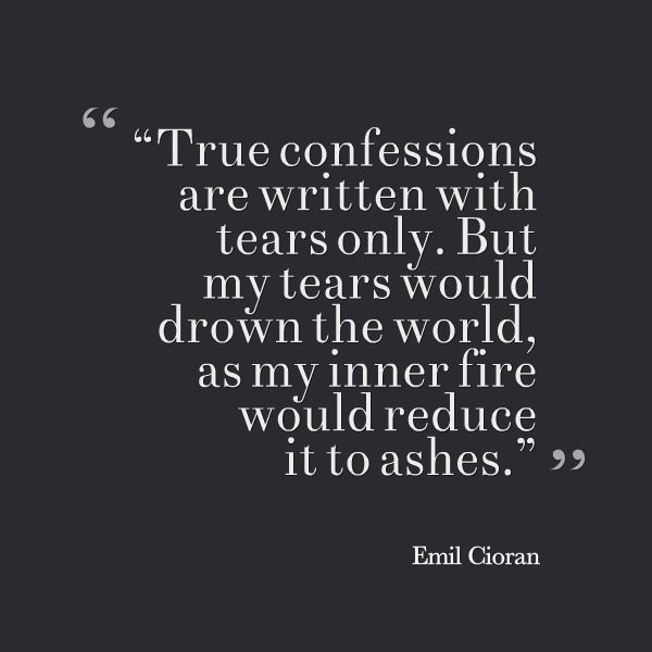 """True confessions are written with tears only. But my tears would drown the world, as my inner fire would reduce it to ashes."" -- Emil Cioran"