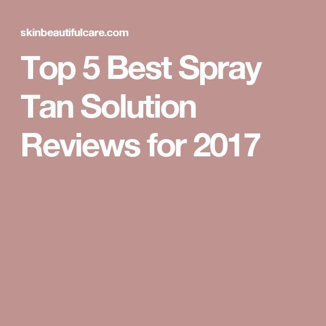 Top 5 Best Spray Tan Solution Reviews for 2017
