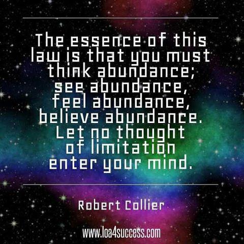 The essence of this law is that you must think abundance; see abundance, feel abundance, believe abundance. Let no thought of limitation enter your mind. - Robert Collier www.loa4success.com #lawofattraction #lawofattractionquotes #loa #loaquotes #quotes #abundance
