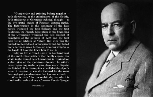 """Gunpowder and printing belong together — both discovered at the culmination of the Gothic, both arising out of Germanic technical thought — as the two grand means of Faustian distance-tactics.— Oswald Spengler"