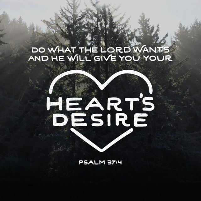 """Delight thyself also in the Lord; and he shall give thee the desires of thine heart."" ‭‭Psalms‬ ‭37:4‬ ‭KJV‬‬"