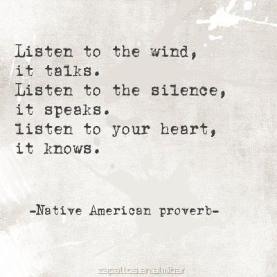 Listen to the wind / it talks / Listen to the silence / it speaks / Listen to your heart / it knows. - Native American proverb-