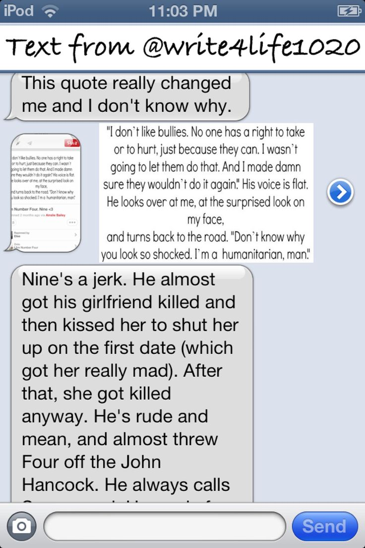 I (@elise) was texting my friend (@Jess Liu Sutton Tatsui ) and started talking about Nine from I Am Number Four. This is my opinion about Nine, who is one of my favorite character. He's mean and arrogant on the outside, but in the inside, he actually cares about people. Nine is a humanitarian but most people would not believe that. This shows how different people are if you don't truly know them. (Text one out of two.)