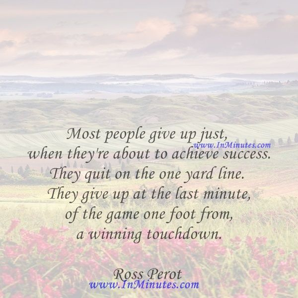 Most people give up just when they're about to achieve success. They quit on the one yard line. They give up at the last minute of the game one foot from a winning touchdown.  Ross Perot