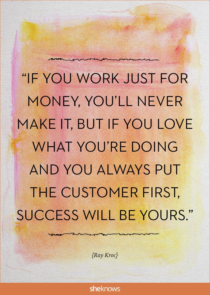 """""""If you work just for money, you'll never make it, but if you love what you're doing and you always put the customer first, success will be yours."""" -Ray Kroc 