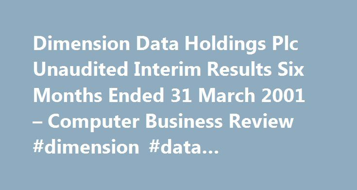 Dimension Data Holdings Plc Unaudited Interim Results Six Months Ended 31 March 2001 – Computer Business Review #dimension #data #competitors http://malaysia.remmont.com/dimension-data-holdings-plc-unaudited-interim-results-six-months-ended-31-march-2001-computer-business-review-dimension-data-competitors/  # Dimension Data Holdings Plc Unaudited Interim Results Six Months Ended 31 March 2001 COMPANY PRESS RELEASE: Dimension Data Holdings plc the leading global network services and…
