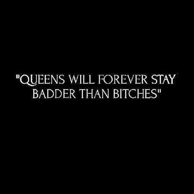 who wants to be a 'bad bitch' when you can be a queen? know the difference.