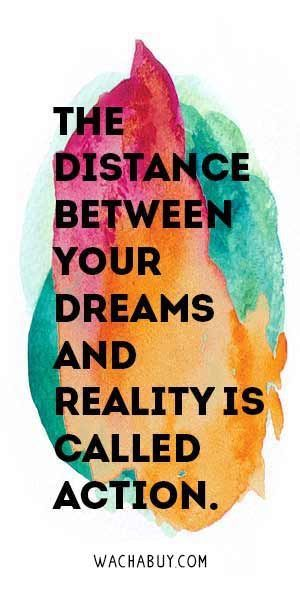 """The distance between your dreams and your reality is called action."" YES! Take steps everyday to pursue your dreams and work for what you really want!"